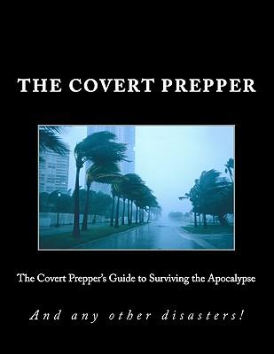 The Covert Prepper's Guide to Surviving the Apocalypse