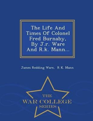 The Life and Times of Colonel Fred Burnaby, by J.R. Ware and R.K. Mann... - War College Series
