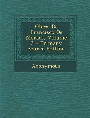 Obras de Francisco de Moraes, Volume 3 - Primary Source Edition