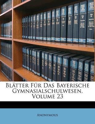 Blatter Fur Das Bayer. Gymnasialschulwesen, Band 23