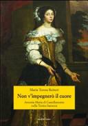 Non v'impegnerò il cuore. Antonia Maria di Castellamonte nella Torino barocca