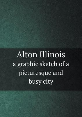 Alton Illinois a Graphic Sketch of a Picturesque and Busy City