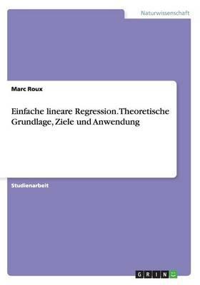 Einfache lineare Regression. Theoretische Grundlage, Ziele und Anwendung