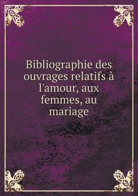 Bibliographie Des Ouvrages Relatifs A L'Amour, Aux Femmes, Au Mariage Volume 1