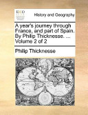 A Year's Journey Through France, and Part of Spain. by Philip Thicknesse. ... Volume 2 of 2