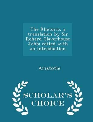 The Rhetoric, a Translation by Sir Rchard Claverhouse Jebb; Edited with an Introduction - Scholar's Choice Edition