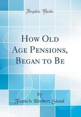 How Old Age Pensions, Began to Be (Classic Reprint)