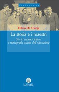 La storia e i maestri. Storici cattolici italiani e storiografia sociale dell'educazione