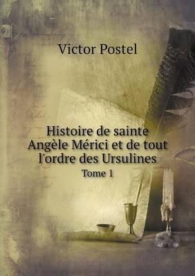 Histoire de Sainte Angele Merici Et de Tout L'Ordre Des Ursulines Tome 1