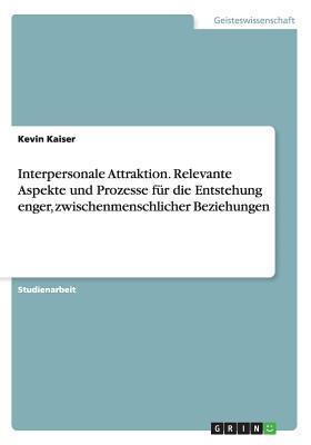Interpersonale Attraktion. Relevante Aspekte und Prozesse für die Entstehung enger, zwischenmenschlicher Beziehungen