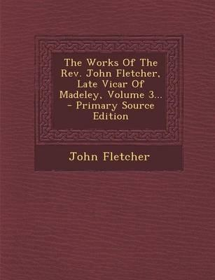 The Works of the REV. John Fletcher, Late Vicar of Madeley, Volume 3...