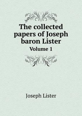 The Collected Papers of Joseph Baron Lister Volume 1