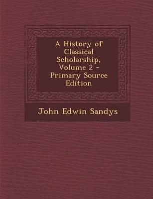 A History of Classical Scholarship, Volume 2 - Primary Source Edition