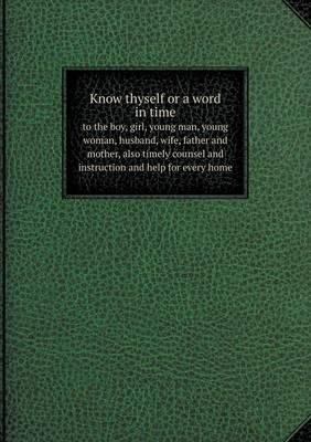 Know Thyself or a Word in Time to the Boy, Girl, Young Man, Young Woman, Husband, Wife, Father and Mother, Also Timely Counsel and Instruction and Help for Every Home