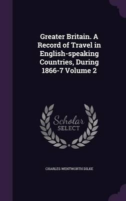 Greater Britain. a Record of Travel in English-Speaking Countries, During 1866-7 Volume 2