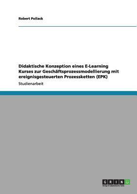 Didaktische Konzeption eines E-Learning Kurses zur Geschäftsprozessmodellierung mit ereignisgesteuerten Prozessketten (EPK)