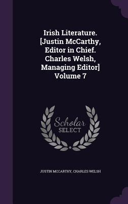 Irish Literature. [Justin McCarthy, Editor in Chief. Charles Welsh, Managing Editor] Volume 7