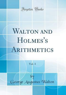Walton and Holmes's Arithmetics, Vol. 3 (Classic Reprint)