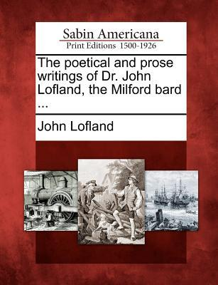 The Poetical and Prose Writings of Dr. John Lofland, the Milford Bard ...