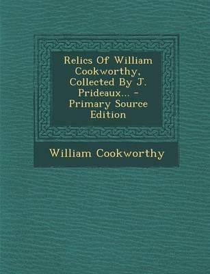 Relics of William Cookworthy, Collected by J. Prideaux... - Primary Source Edition