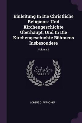 Einleitung in Die Christliche Religions- Und Kirchengeschichte Überhaupt, Und in Die Kirchengeschichte Böhmens Insbesondere; Volume 2