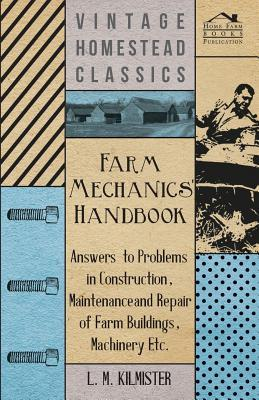 Farm Mechanics' Handbook - Answers to Problems in Construction, Maintenance and Repair of Farm Buildings, Machinery Etc