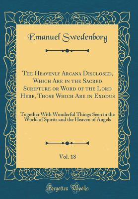 The Heavenly Arcana Disclosed, Which Are in the Sacred Scripture or Word of the Lord Here, Those Which Are in Exodus, Vol. 18