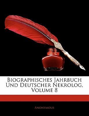 Biographisches Jahrbuch Und Deutscher Nekrolog, Volume 8