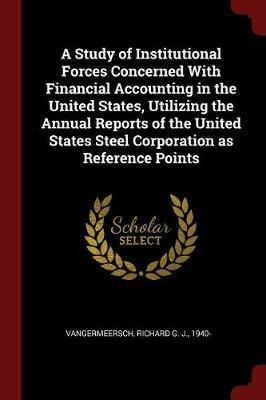 A Study of Institutional Forces Concerned with Financial Accounting in the United States, Utilizing the Annual Reports of the United States Steel Corp