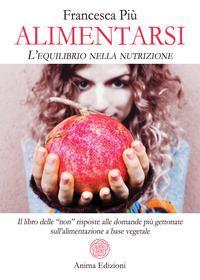 Alimentarsi. L'equilibrio nella nutrizione. Il libro delle non risposte alle domande più gettonate sull'alimentazione a base vegetale