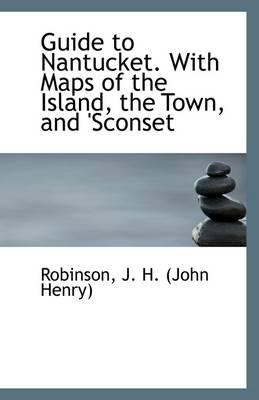 Guide to Nantucket. with Maps of the Island, the Town, and 'Sconset
