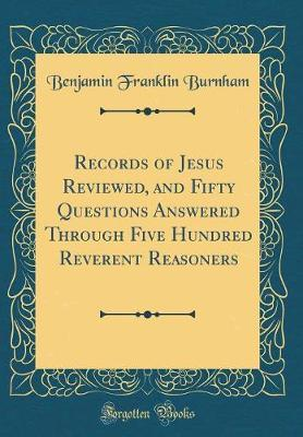 Records of Jesus Reviewed, and Fifty Questions Answered Through Five Hundred Reverent Reasoners (Classic Reprint)