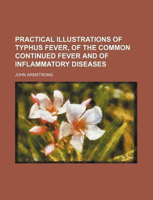 Practical Illustrations of Typhus Fever, of the Common Continued Fever and of Inflammatory Diseases