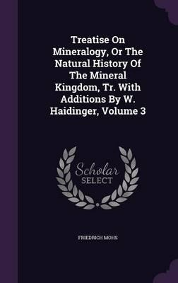 Treatise on Mineralogy, or the Natural History of the Mineral Kingdom, Tr. with Additions by W. Haidinger, Volume 3