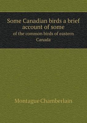 Some Canadian Birds a Brief Account of Some of the Common Birds of Eastern Canada