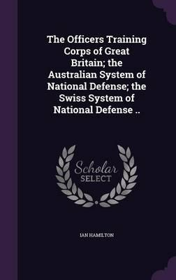 The Officers Training Corps of Great Britain; The Australian System of National Defense; The Swiss System of National Defense ..