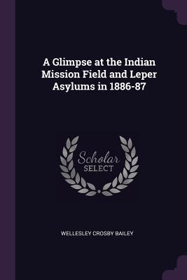 A Glimpse at the Indian Mission Field and Leper Asylums in 1886-87
