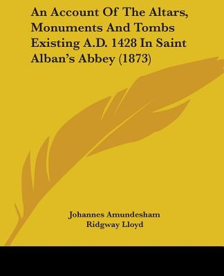 An Account of the Altars, Monuments and Tombs Existing A.d. 1428 in Saint Alban's Abbey