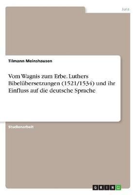 Vom Wagnis zum Erbe. Luthers Bibelübersetzungen (1521/1534) und ihr Einfluss auf die deutsche Sprache