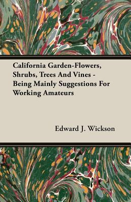 California Garden-flowers, Shrubs, Trees and Vines Being Mainly Suggestions for Working Amateurs
