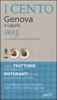I cento di Genova e Liguria 2015. I 15 migliori ristoranti e le 25 migliori trattorie, 60 gite tra Ponente e Levante