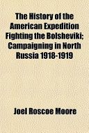 The History of the American Expedition Fighting the Bolsheviki; Campaigning in North Russia 1918-1919