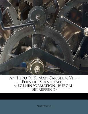 An Ihro R. K. May. Carolum VI. Fernere Standhaffte Gegeninformation (Burgau Betreffend)