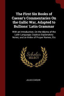 The First Six Books of Caesar's Commentaries on the Gallic War, Adapted to Bullions' Latin Grammar