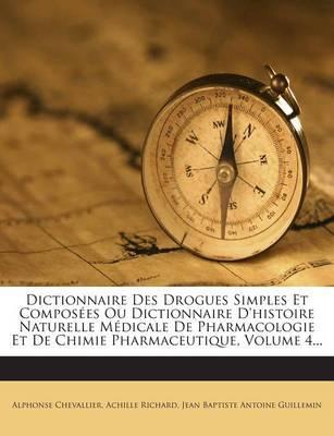 Dictionnaire Des Drogues Simples Et Composees Ou Dictionnaire D'Histoire Naturelle Medicale de Pharmacologie Et de Chimie Pharmaceutique, Volume 4...