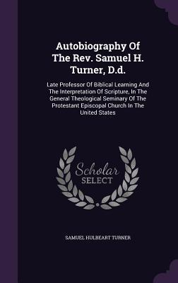 Autobiography of the REV. Samuel H. Turner, D.D., Late Professor of Biblical Learning and the Interpretation of Scripture, in the General Theological ... Episcopal Church in the United States ..
