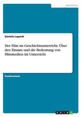 Der Film im Geschichtsunterricht. Über den Einsatz und die Bedeutung von Filmmedien im Unterricht