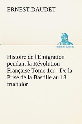 Histoire de l Emigration Pendant la Revolution Française Tome Premier de la Prise de la Bastille au 18 F