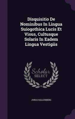 Disquisitio de Nominibus in Lingua Suiogothica Lucis Et Visus, Cultusque Solaris in Eadem Lingua Vestigiis