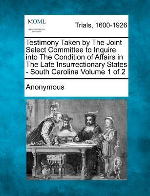 Testimony Taken by the Joint Select Committee to Inquire Into the Condition of Affairs in the Late Insurrectionary States - South Carolina Volume 1 of 2